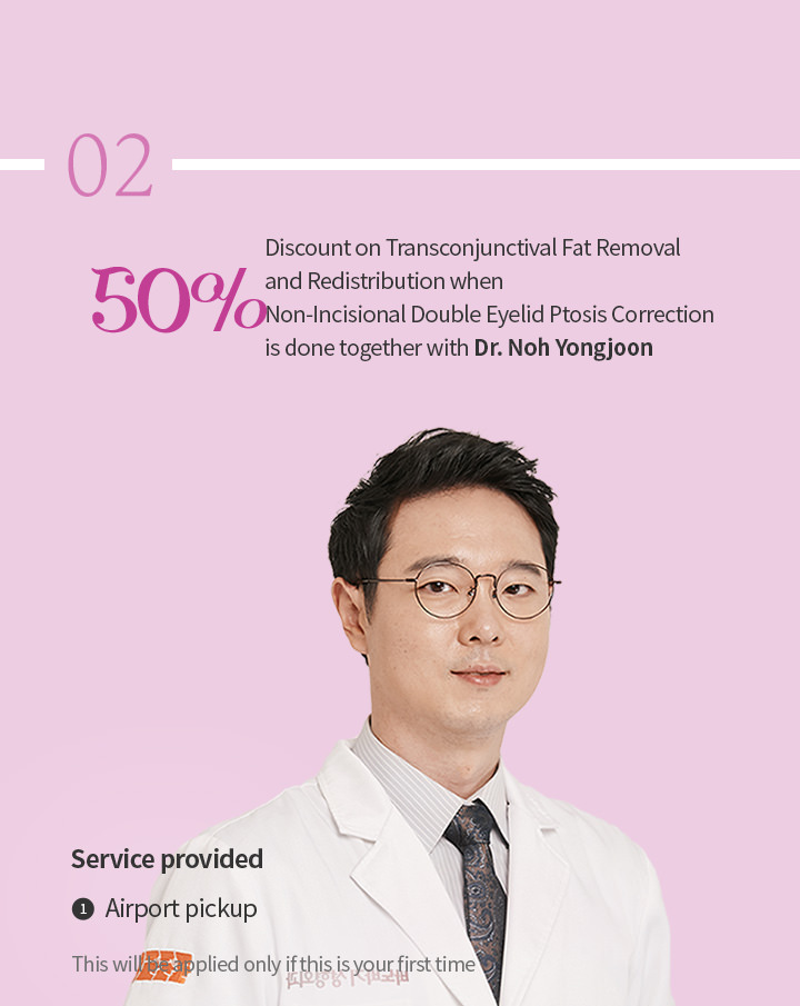 50% discount on Transconjunctival Fat Removal and Redistribution when Non Incisional Double Eyelid Ptosis Correction is done together with Dr. Noh Yongjoon